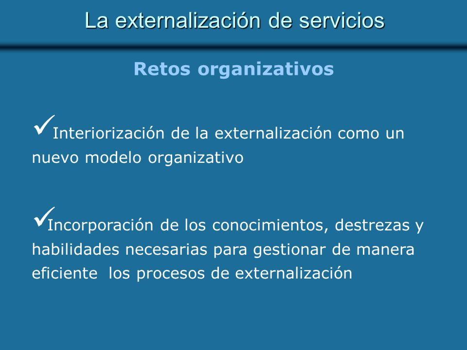 Retos organizativos Interiorización de la externalización como un nuevo modelo organizativo Incorporación de los conocimientos, destrezas y habilidades necesarias para gestionar de manera eficiente los procesos de externalización La externalización de servicios