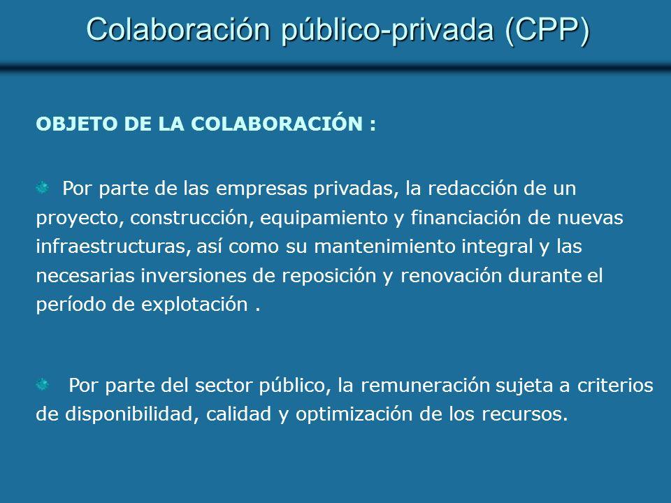 Colaboración público-privada (CPP) OBJETO DE LA COLABORACIÓN : Por parte de las empresas privadas, la redacción de un proyecto, construcción, equipamiento y financiación de nuevas infraestructuras, así como su mantenimiento integral y las necesarias inversiones de reposición y renovación durante el período de explotación.