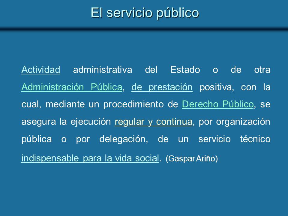 El servicio público Actividad administrativa del Estado o de otra Administración Pública, de prestación positiva, con la cual, mediante un procedimiento de Derecho Público, se asegura la ejecución regular y continua, por organización pública o por delegación, de un servicio técnico indispensable para la vida social.