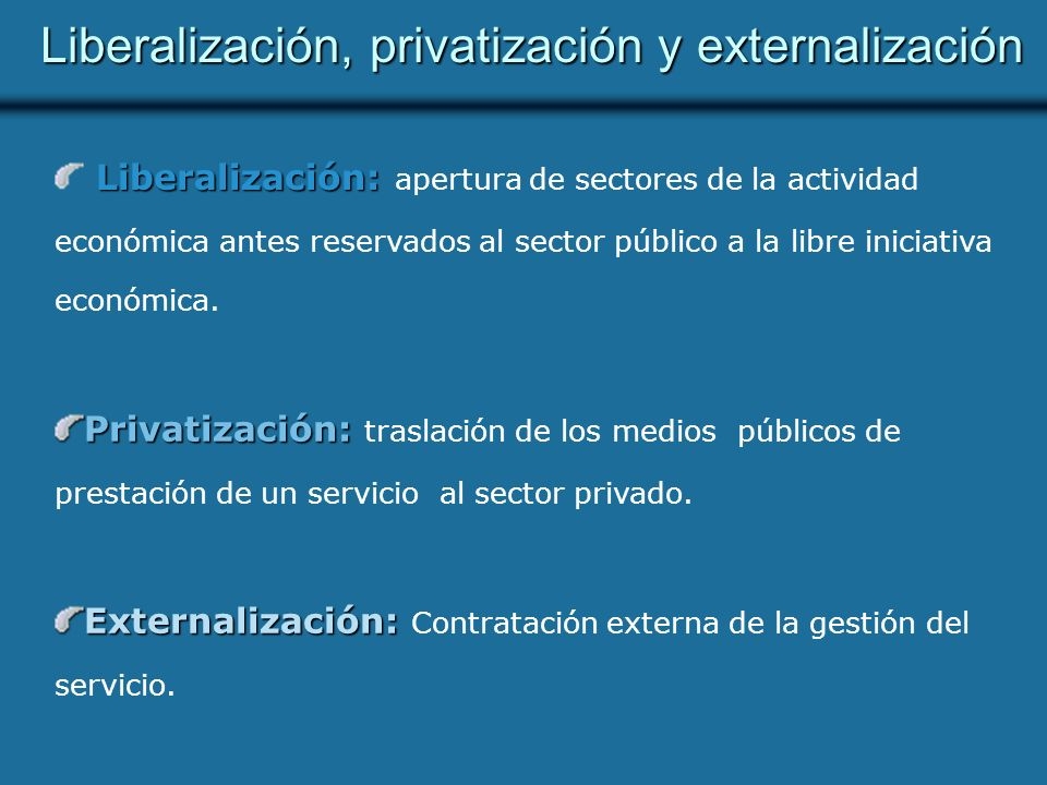 Liberalización, privatización y externalización Liberalización: Liberalización: apertura de sectores de la actividad económica antes reservados al sector público a la libre iniciativa económica.