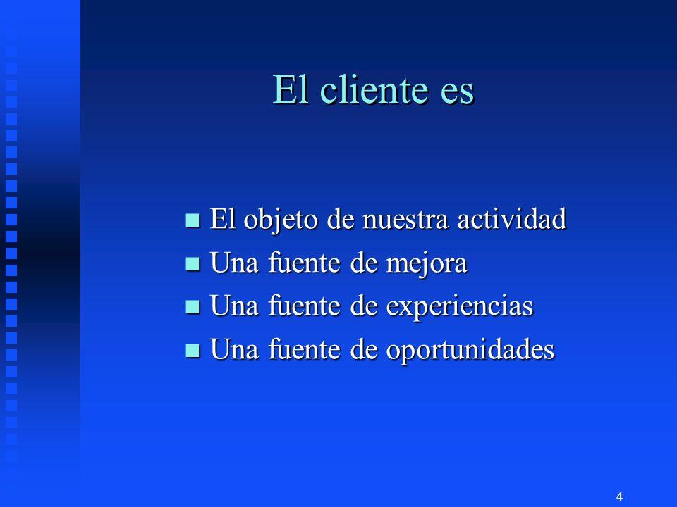4 El cliente es n El objeto de nuestra actividad n Una fuente de mejora n Una fuente de experiencias n Una fuente de oportunidades