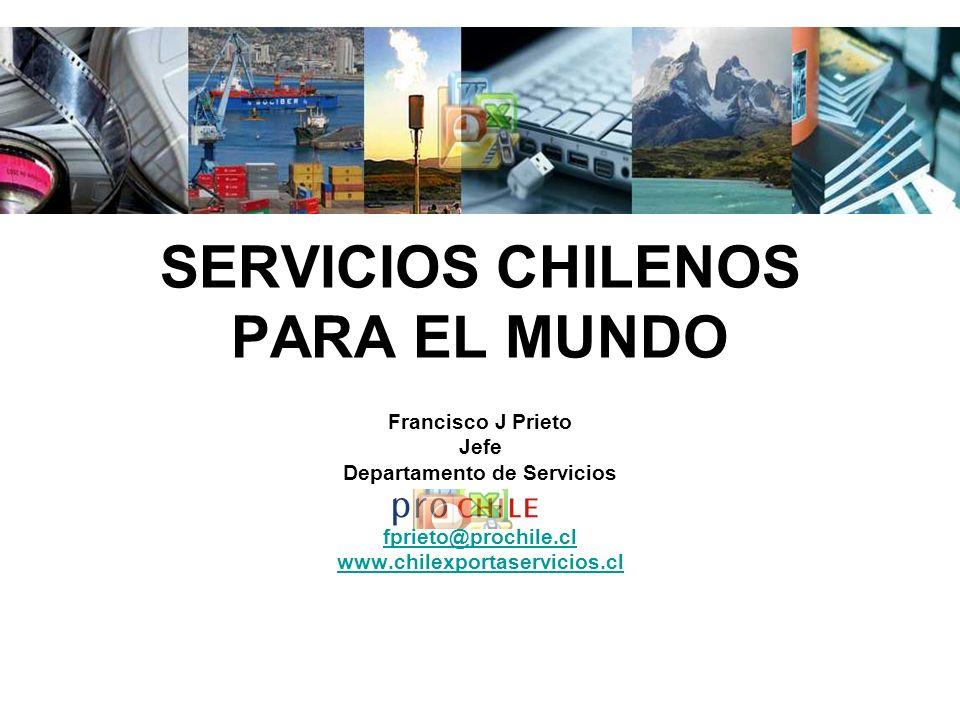 SERVICIOS CHILENOS PARA EL MUNDO Francisco J Prieto Jefe Departamento de Servicios fprieto@prochile.cl www.chilexportaservicios.cl