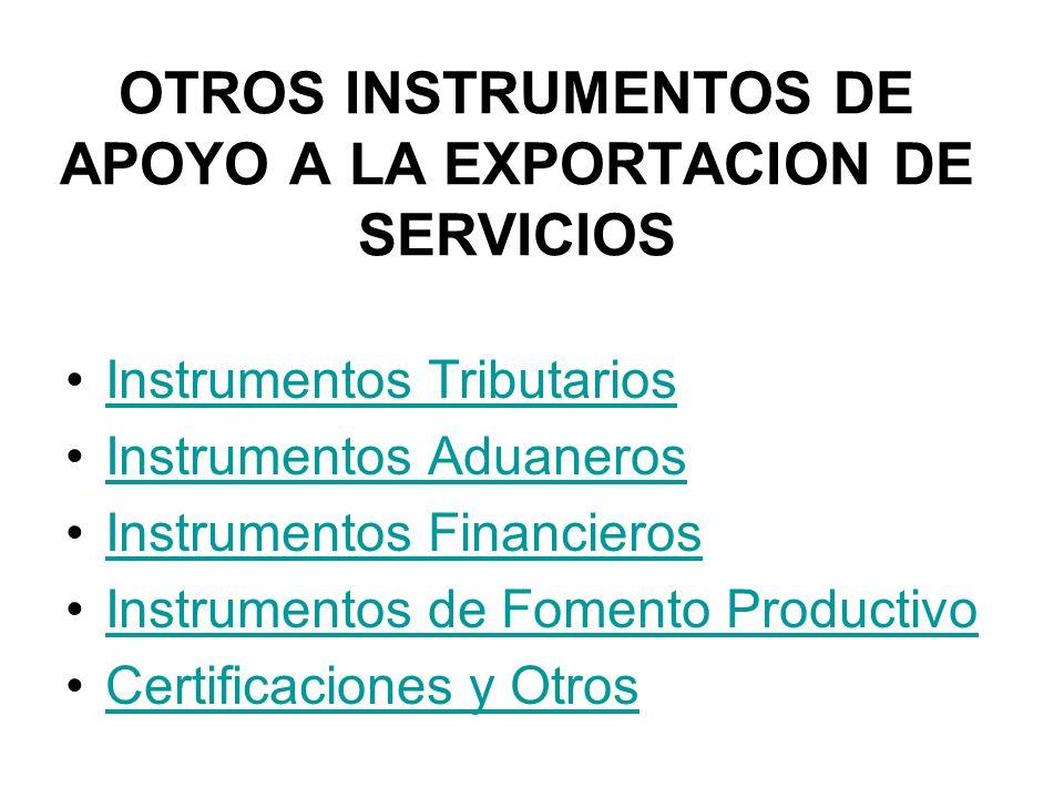 OTROS INSTRUMENTOS DE APOYO A LA EXPORTACION DE SERVICIOS Instrumentos Tributarios Instrumentos Aduaneros Instrumentos Financieros Instrumentos de Fomento Productivo Certificaciones y Otros