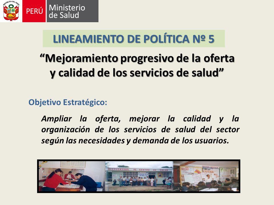 LINEAMIENTO DE POLÍTICA Nº 5 Mejoramiento progresivo de la oferta y calidad de los servicios de salud Objetivo Estratégico: Ampliar la oferta, mejorar