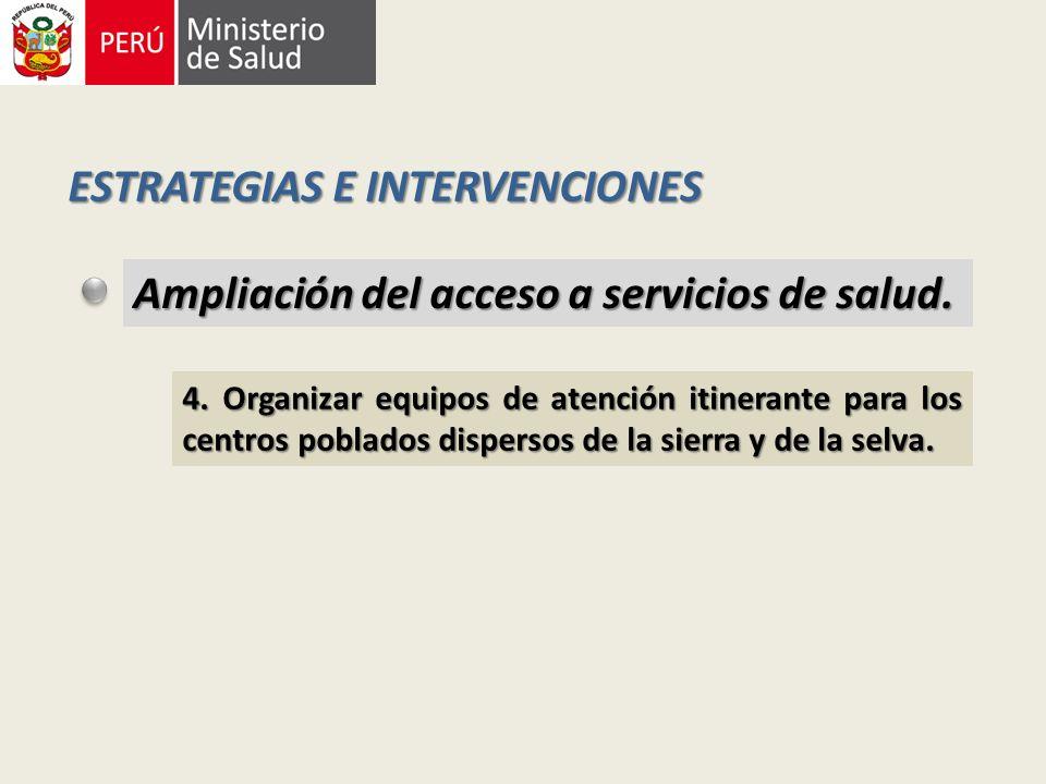 ESTRATEGIAS E INTERVENCIONES Ampliación del acceso a servicios de salud. 4. Organizar equipos de atención itinerante para los centros poblados dispers