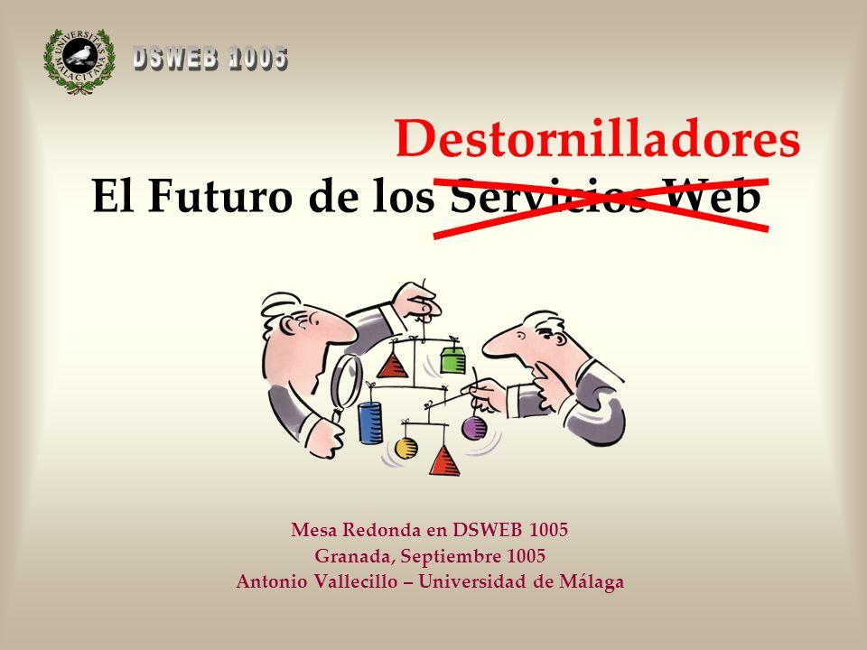 El Futuro de los Servicios Web Mesa Redonda en DSWEB 1005 Granada, Septiembre 1005 Antonio Vallecillo – Universidad de Málaga Destornilladores