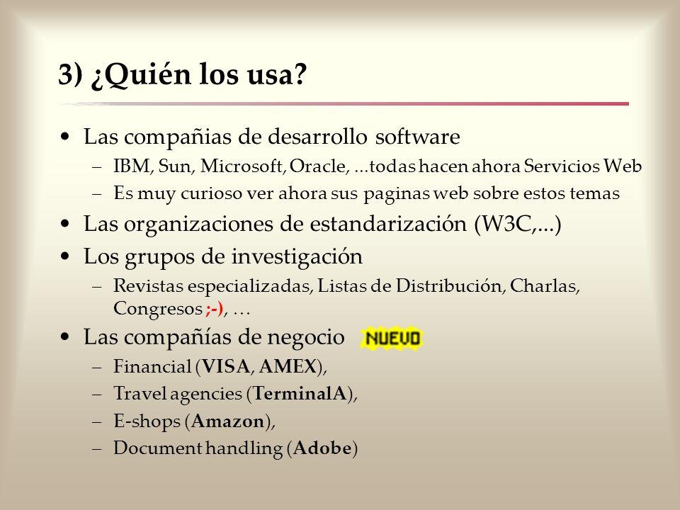 3) ¿Quién los usa? Las compañias de desarrollo software –IBM, Sun, Microsoft, Oracle,...todas hacen ahora Servicios Web –Es muy curioso ver ahora sus