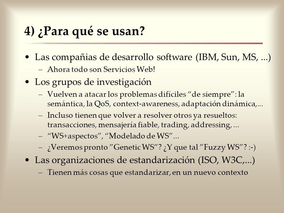 4) ¿Para qué se usan? Las compañias de desarrollo software (IBM, Sun, MS,...) –Ahora todo son Servicios Web! Los grupos de investigación –Vuelven a at