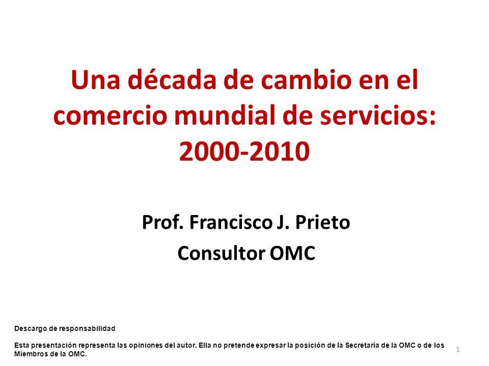 Una década de cambio en el comercio mundial de servicios: 2000-2010 Prof. Francisco J. Prieto Consultor OMC 1 Descargo de responsabilidad Esta present