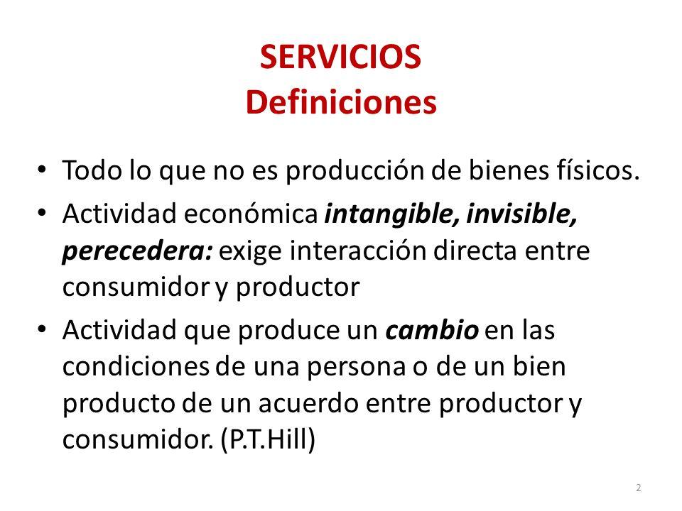 SERVICIOS Definiciones Todo lo que no es producción de bienes físicos. Actividad económica intangible, invisible, perecedera: exige interacción direct