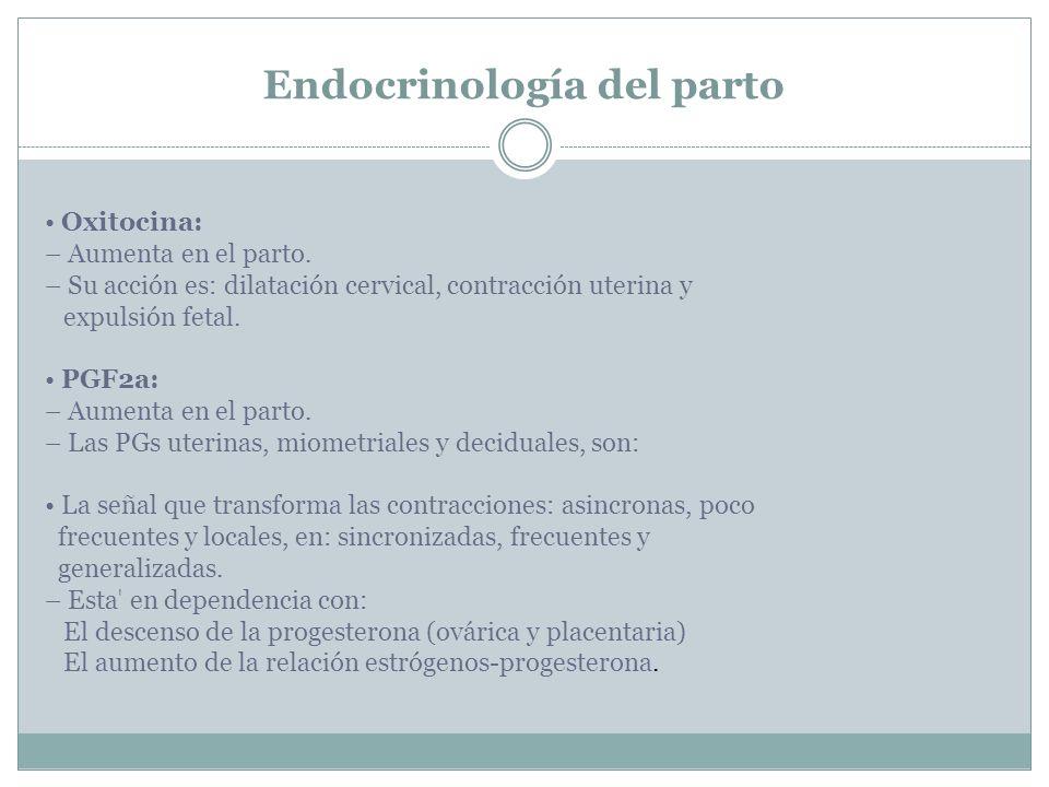 Endocrinología del parto Oxitocina: – Aumenta en el parto. – Su acción es: dilatación cervical, contracción uterina y expulsión fetal. PGF2a: – Aument
