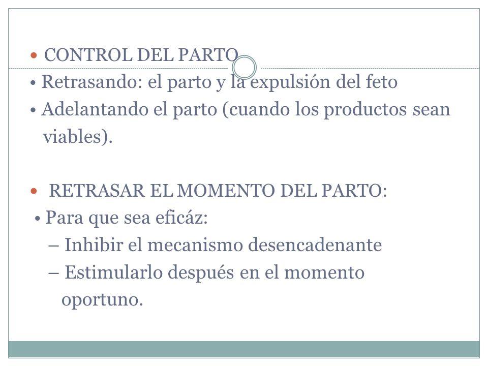 CONTROL DEL PARTO Retrasando: el parto y la expulsión del feto Adelantando el parto (cuando los productos sean viables). RETRASAR EL MOMENTO DEL PARTO