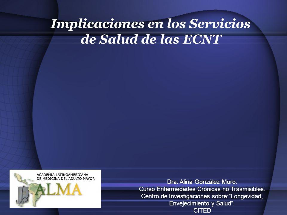 Implicaciones en los Servicios de Salud de las ECNT Dra. Alina González Moro. Curso Enfermedades Crónicas no Trasmisibles. Centro de Investigaciones s