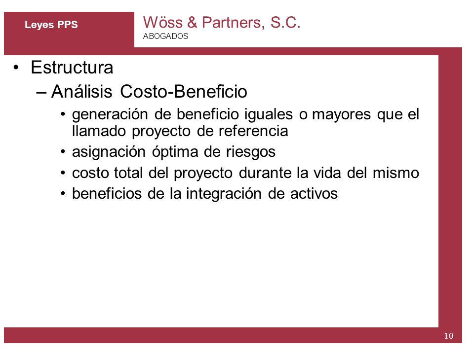 Wöss & Partners, S.C. ABOGADOS 10 Leyes PPS Estructura –Análisis Costo-Beneficio generación de beneficio iguales o mayores que el llamado proyecto de