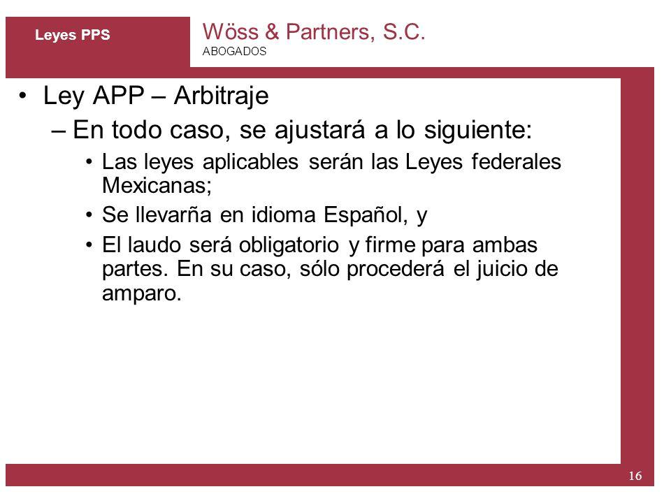 Wöss & Partners, S.C. ABOGADOS 16 Leyes PPS Ley APP – Arbitraje –En todo caso, se ajustará a lo siguiente: Las leyes aplicables serán las Leyes federa