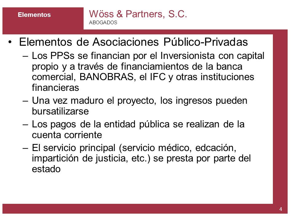 Wöss & Partners, S.C. ABOGADOS 4 Elementos Elementos de Asociaciones Público-Privadas –Los PPSs se financian por el Inversionista con capital propio y