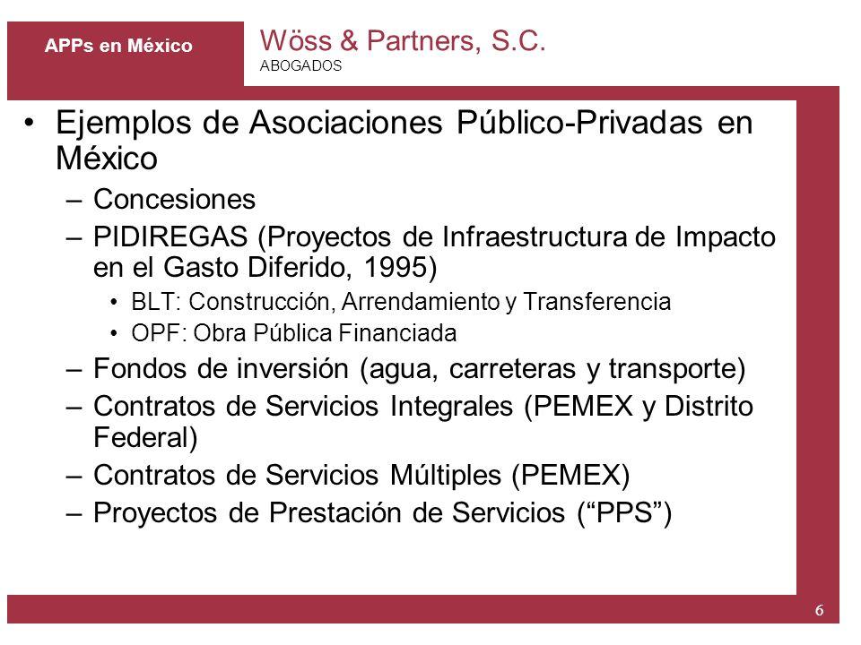 Wöss & Partners, S.C. ABOGADOS 6 APPs en México Ejemplos de Asociaciones Público-Privadas en México –Concesiones –PIDIREGAS (Proyectos de Infraestruct