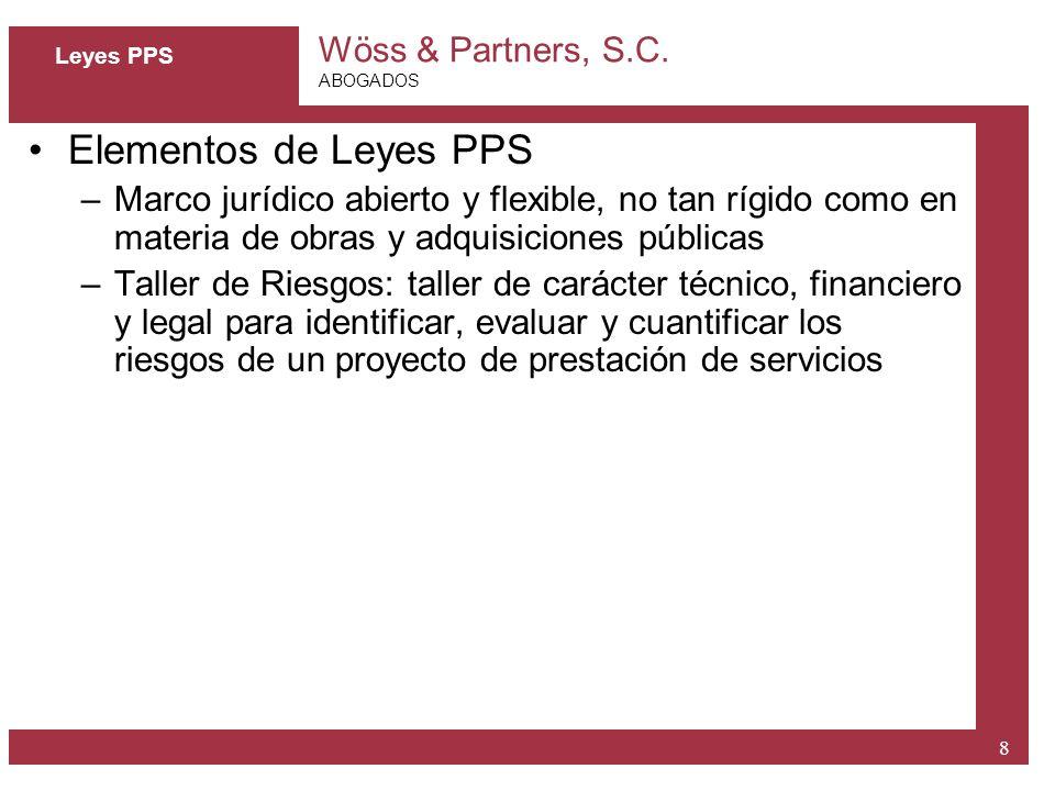 Wöss & Partners, S.C. ABOGADOS 8 Leyes PPS Elementos de Leyes PPS –Marco jurídico abierto y flexible, no tan rígido como en materia de obras y adquisi