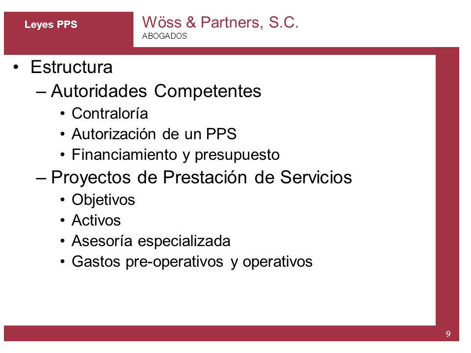 Wöss & Partners, S.C. ABOGADOS 9 Leyes PPS Estructura –Autoridades Competentes Contraloría Autorización de un PPS Financiamiento y presupuesto –Proyec