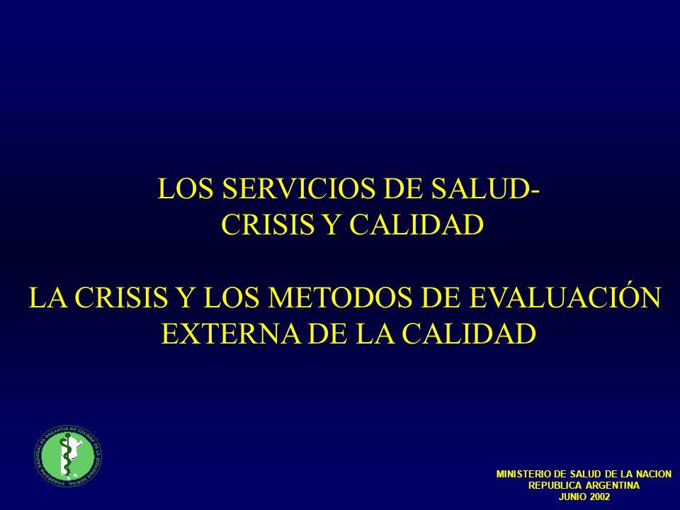 LOS SERVICIOS DE SALUD- CRISIS Y CALIDAD LA CRISIS Y LOS METODOS DE EVALUACIÓN EXTERNA DE LA CALIDAD MINISTERIO DE SALUD DE LA NACION REPUBLICA ARGENTINA JUNIO 2002