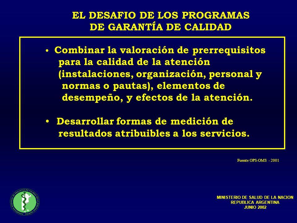EL DESAFIO DE LOS PROGRAMAS DE GARANTÍA DE CALIDAD Combinar la valoración de prerrequisitos para la calidad de la atención (instalaciones, organización, personal y normas o pautas), elementos de desempeño, y efectos de la atención.