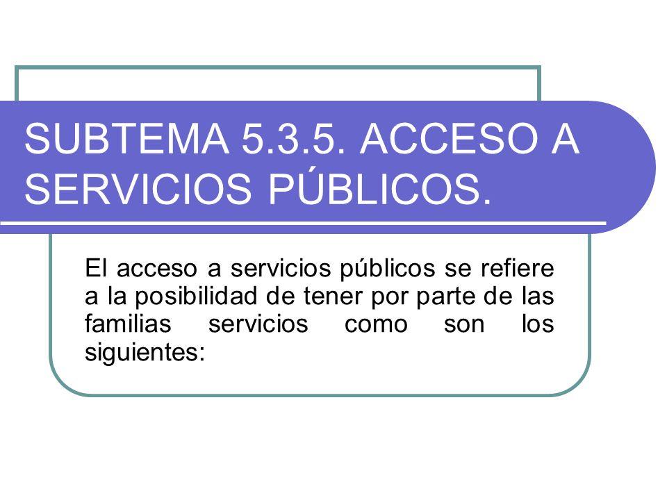 SUBTEMA 5.3.5. ACCESO A SERVICIOS PÚBLICOS. El acceso a servicios públicos se refiere a la posibilidad de tener por parte de las familias servicios co