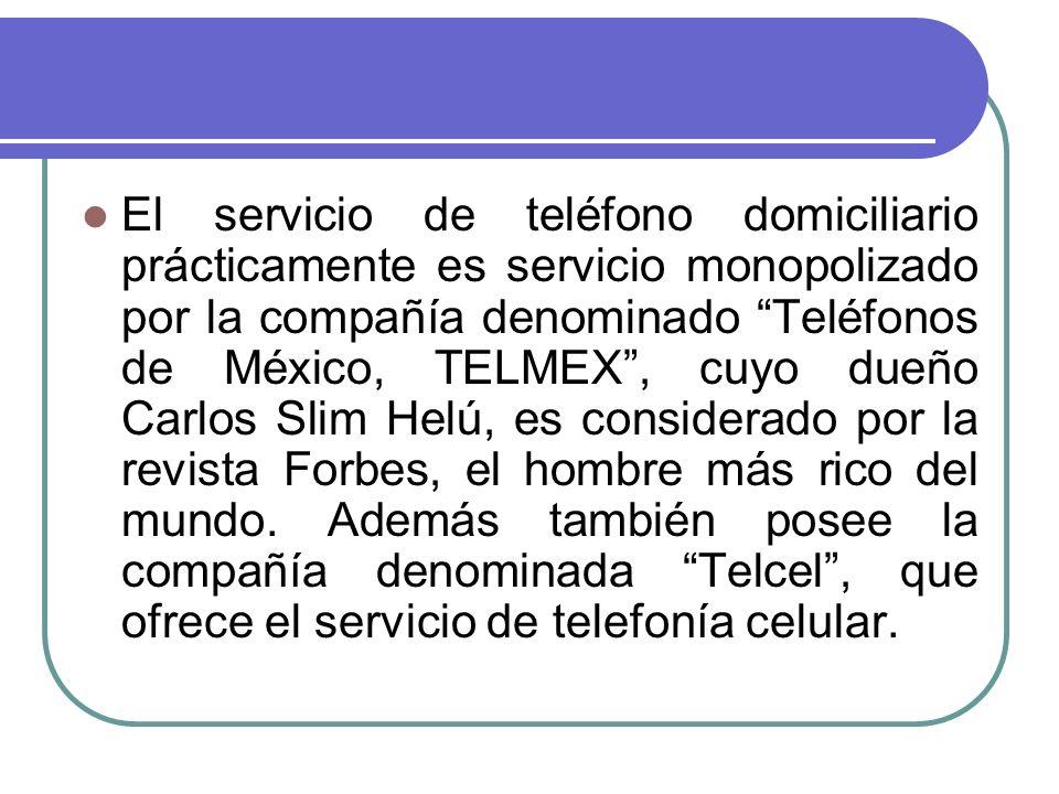 El servicio de teléfono domiciliario prácticamente es servicio monopolizado por la compañía denominado Teléfonos de México, TELMEX, cuyo dueño Carlos