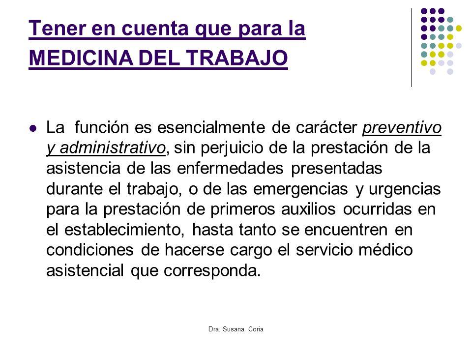 Dra. Susana Coria Tener en cuenta que para la MEDICINA DEL TRABAJO La función es esencialmente de carácter preventivo y administrativo, sin perjuicio