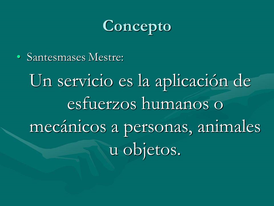 Concepto Santesmases Mestre:Santesmases Mestre: Un servicio es la aplicación de esfuerzos humanos o mecánicos a personas, animales u objetos.