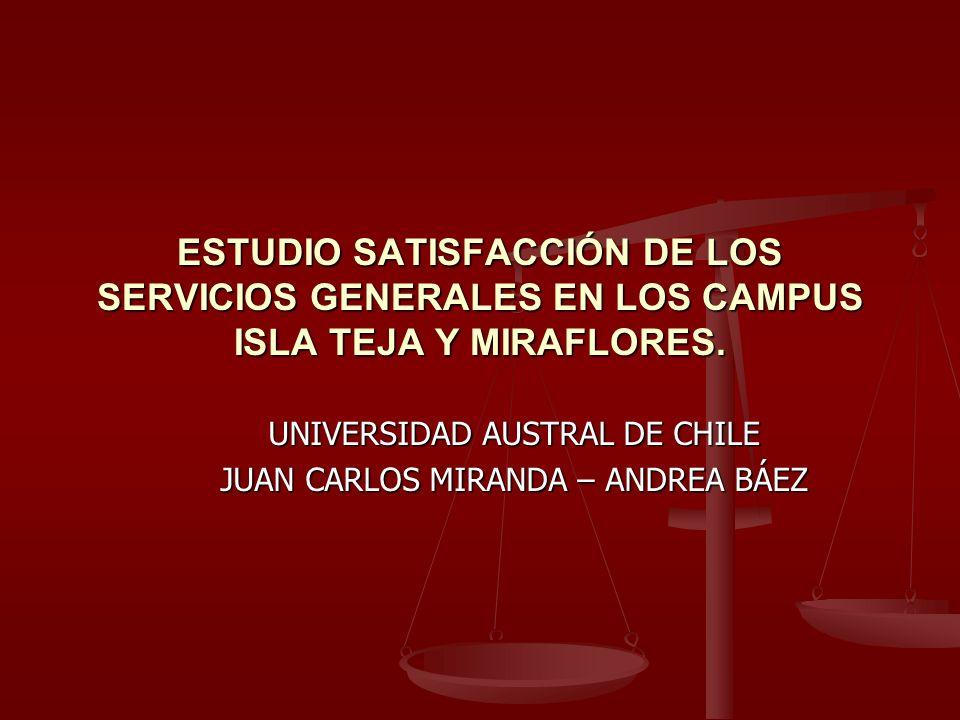 ESTUDIO SATISFACCIÓN DE LOS SERVICIOS GENERALES EN LOS CAMPUS ISLA TEJA Y MIRAFLORES. UNIVERSIDAD AUSTRAL DE CHILE JUAN CARLOS MIRANDA – ANDREA BÁEZ