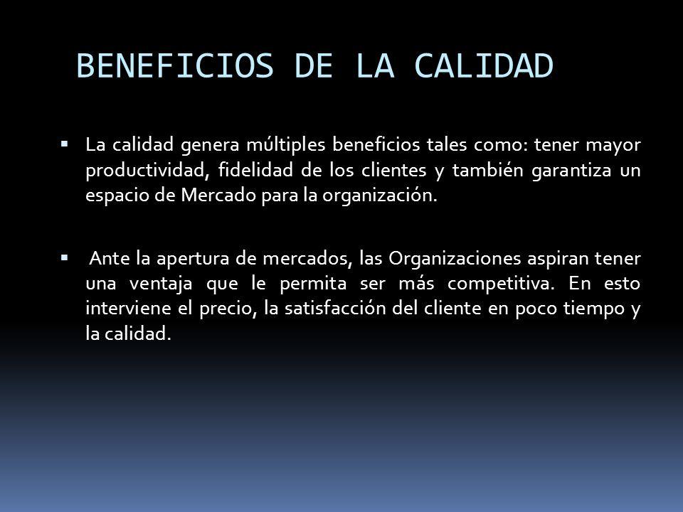 BENEFICIOS DE LA CALIDAD La calidad genera múltiples beneficios tales como: tener mayor productividad, fidelidad de los clientes y también garantiza u