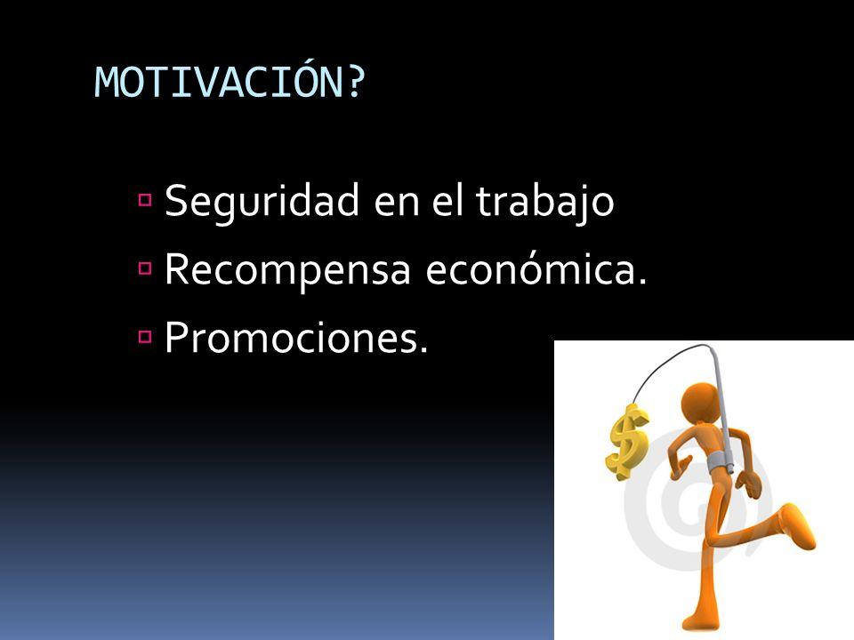 MOTIVACIÓN? Seguridad en el trabajo Recompensa económica. Promociones.