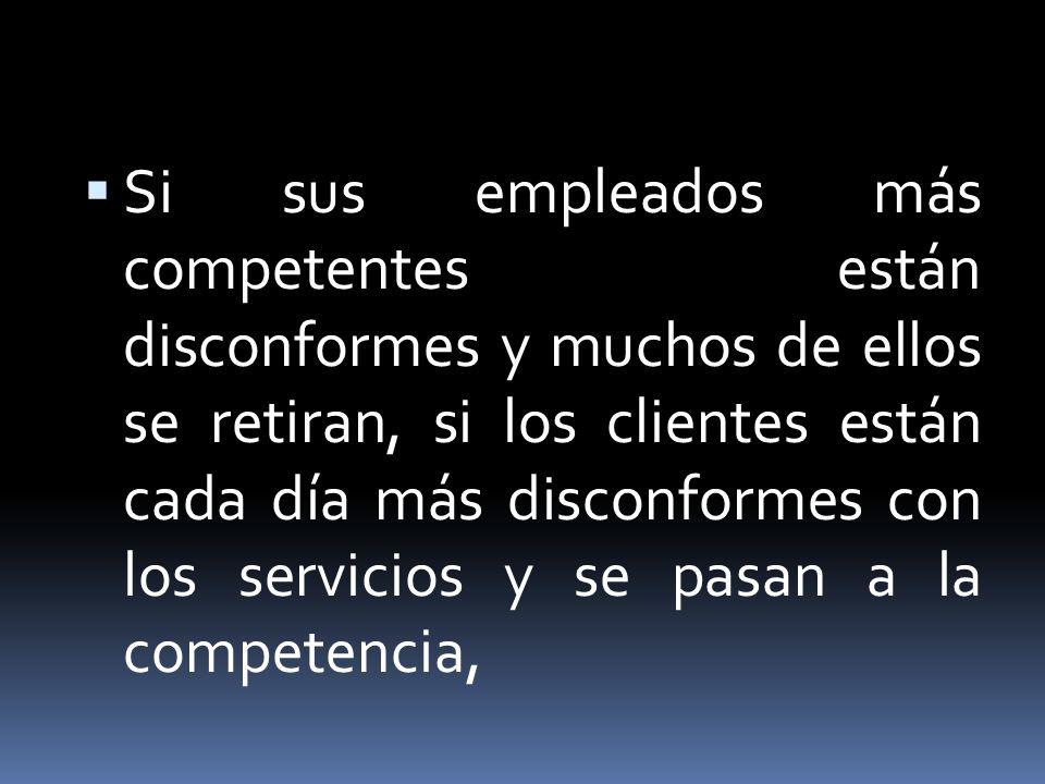 Si sus empleados más competentes están disconformes y muchos de ellos se retiran, si los clientes están cada día más disconformes con los servicios y
