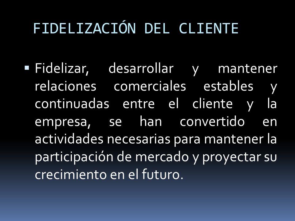 FIDELIZACIÓN DEL CLIENTE Fidelizar, desarrollar y mantener relaciones comerciales estables y continuadas entre el cliente y la empresa, se han convert