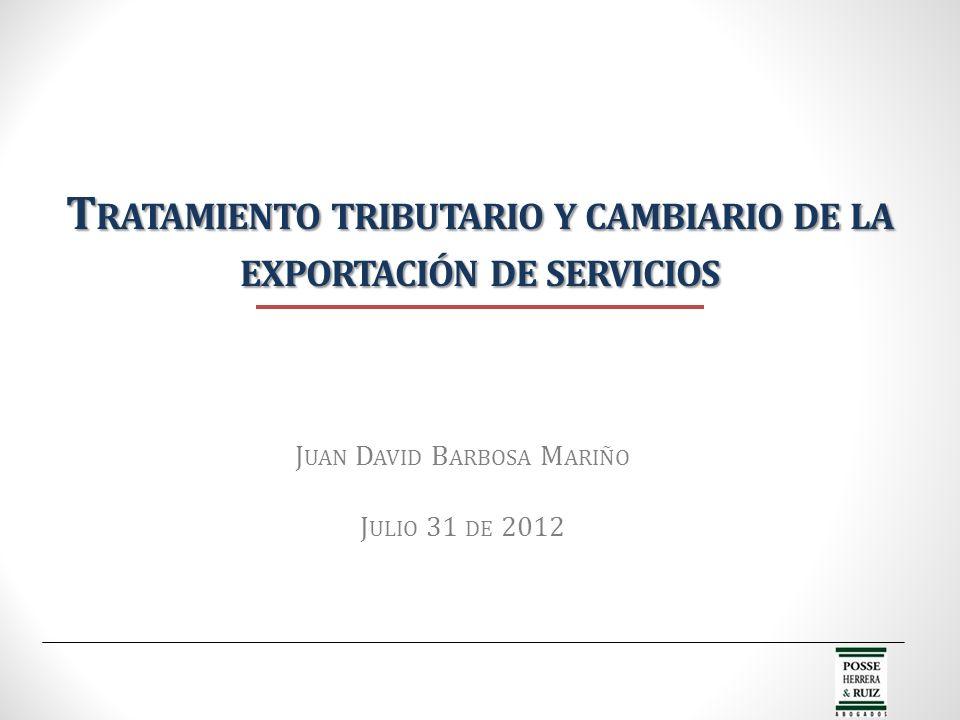 T RATAMIENTO TRIBUTARIO Y CAMBIARIO DE LA EXPORTACIÓN DE SERVICIOS J UAN D AVID B ARBOSA M ARIÑO J ULIO 31 DE 2012