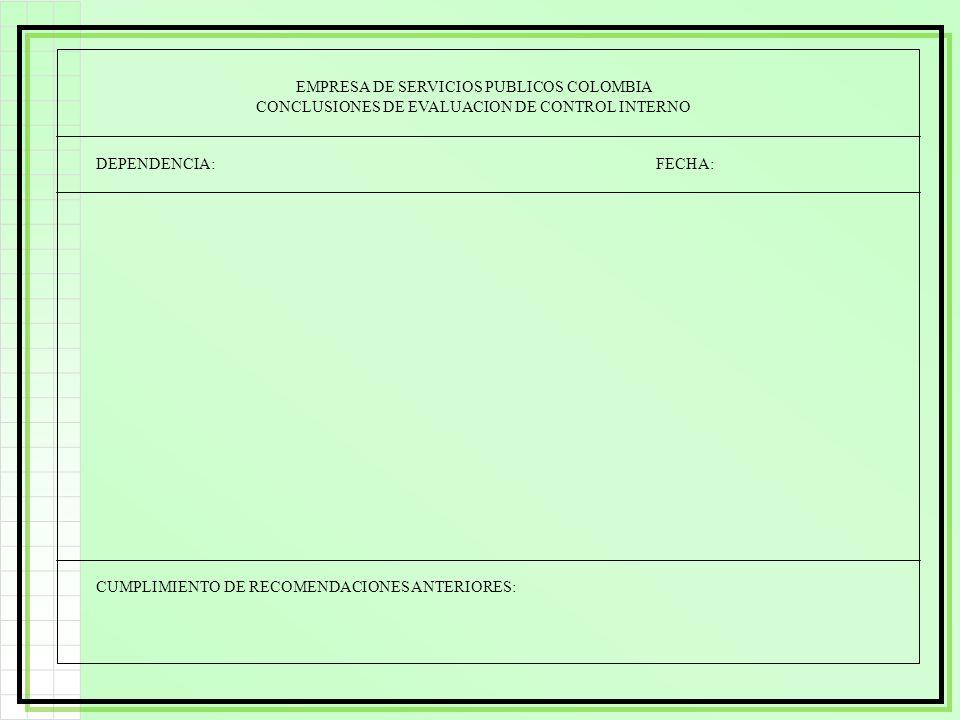 EMPRESA DE SERVICIOS PUBLICOS COLOMBIA CONCLUSIONES DE EVALUACION DE CONTROL INTERNO DEPENDENCIA: FECHA: CUMPLIMIENTO DE RECOMENDACIONES ANTERIORES: