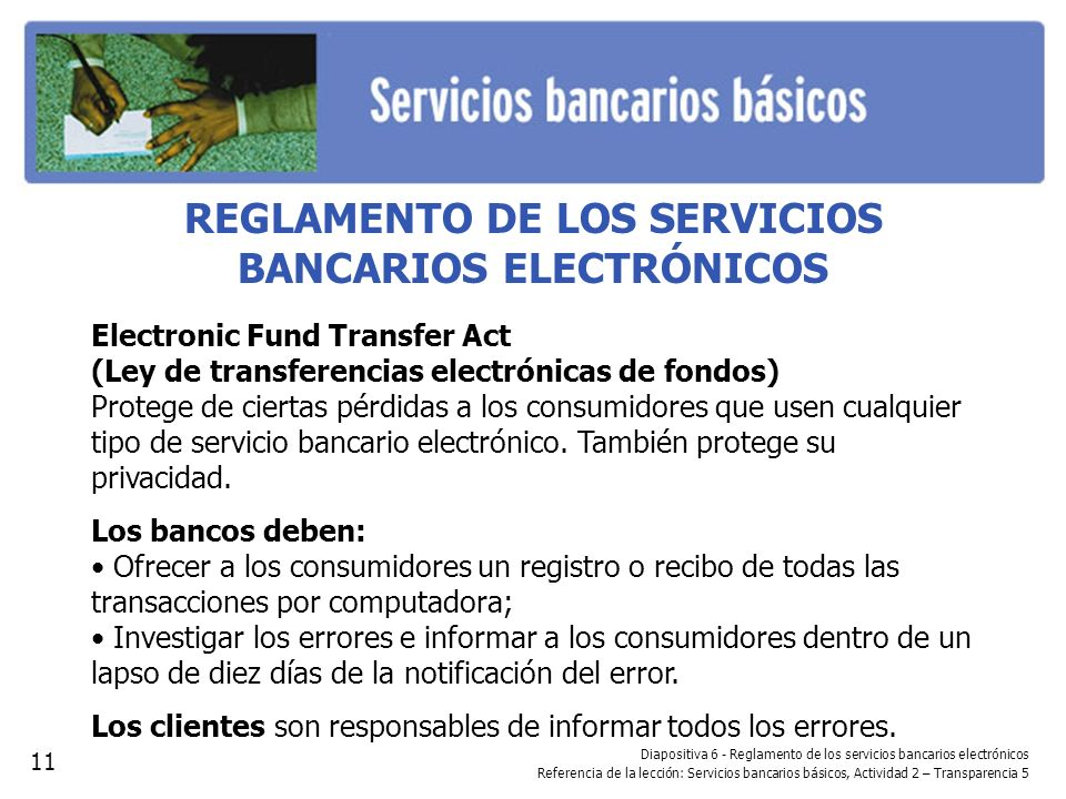 REGLAMENTO DE LOS SERVICIOS BANCARIOS ELECTRÓNICOS Electronic Fund Transfer Act (Ley de transferencias electrónicas de fondos) Protege de ciertas pérd