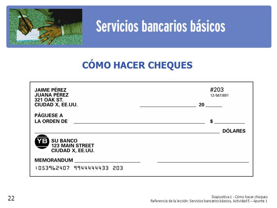 Diapositiva 1 - Cómo hacer cheques Referencia de la lección: Servicios bancarios básicos, Actividad 5 – Apunte 1 CÓMO HACER CHEQUES 22