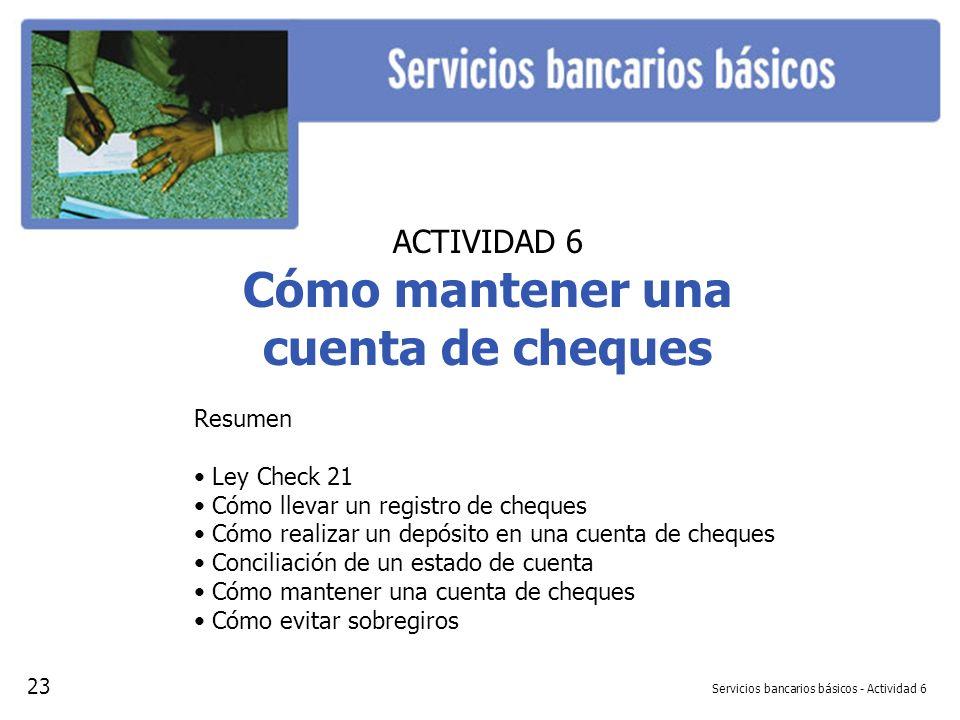 Servicios bancarios básicos - Actividad 6 ACTIVIDAD 6 Cómo mantener una cuenta de cheques Resumen Ley Check 21 Cómo llevar un registro de cheques Cómo