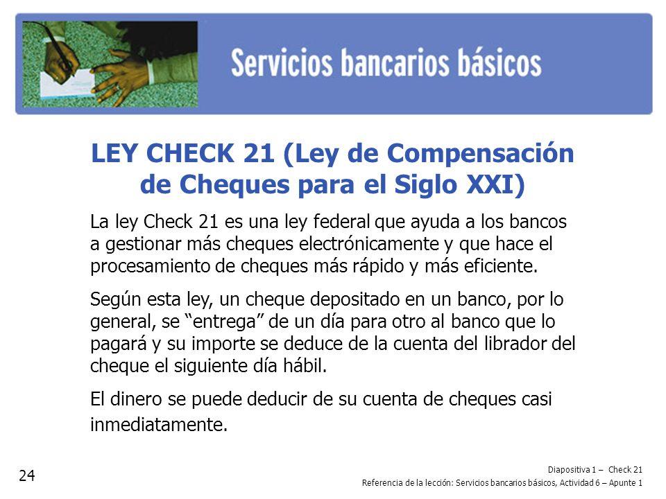 Diapositiva 1 – Check 21 Referencia de la lección: Servicios bancarios básicos, Actividad 6 – Apunte 1 LEY CHECK 21 (Ley de Compensación de Cheques pa