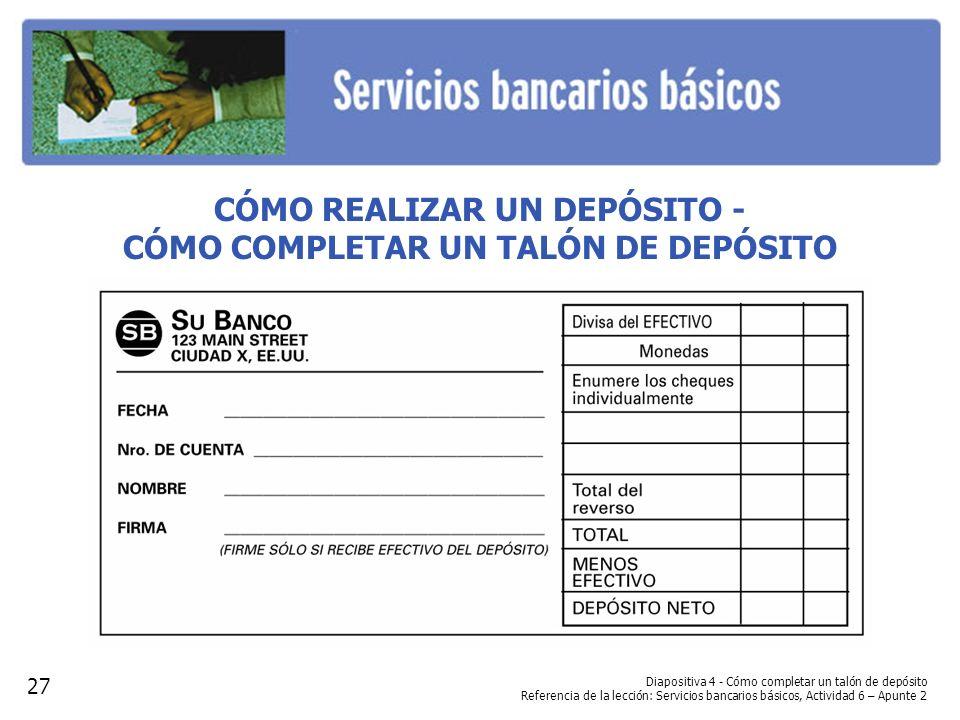 Diapositiva 4 - Cómo completar un talón de depósito Referencia de la lección: Servicios bancarios básicos, Actividad 6 – Apunte 2 CÓMO REALIZAR UN DEP