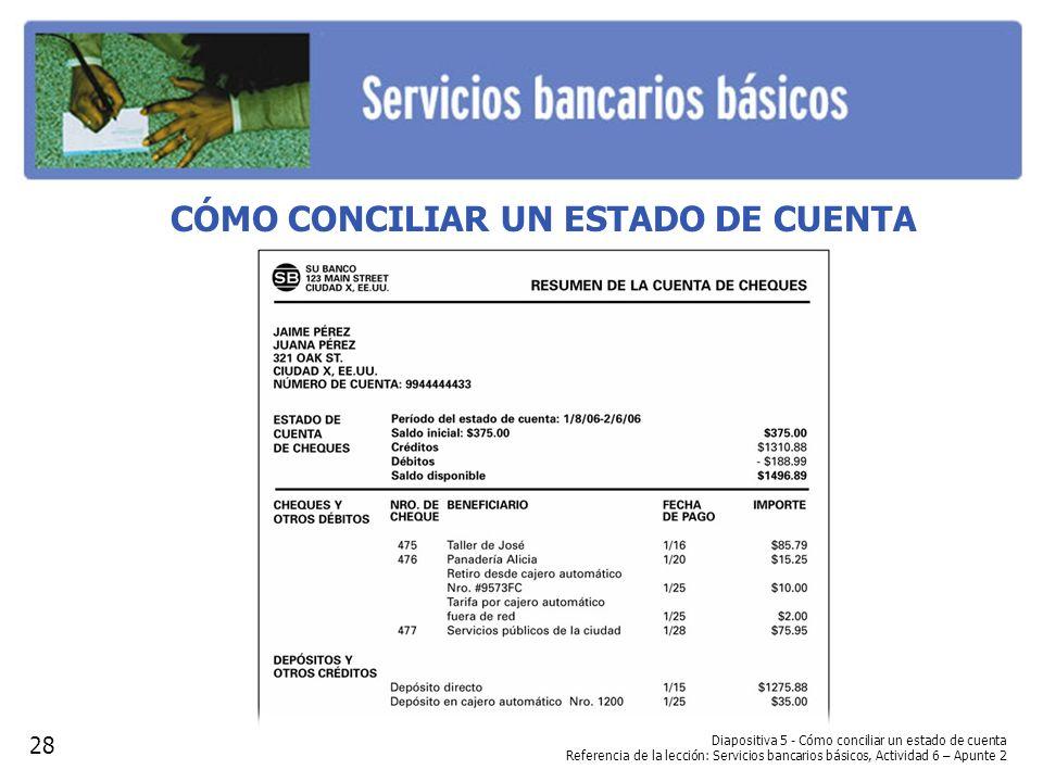 Diapositiva 5 - Cómo conciliar un estado de cuenta Referencia de la lección: Servicios bancarios básicos, Actividad 6 – Apunte 2 CÓMO CONCILIAR UN EST