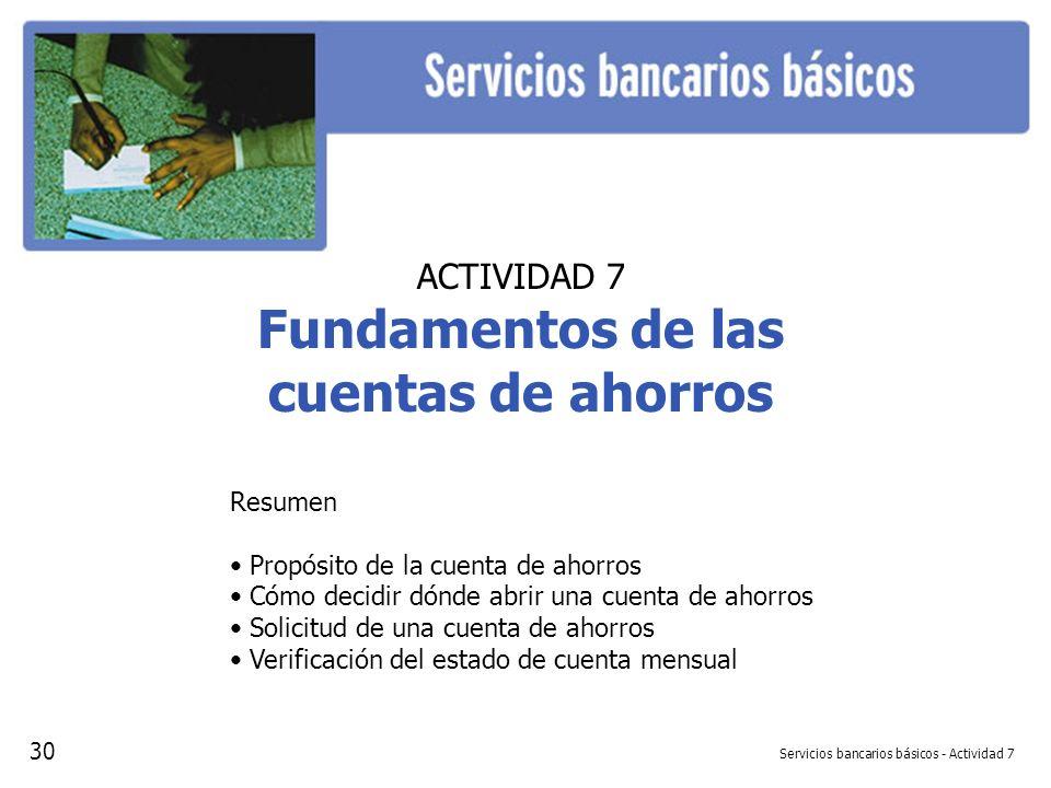 Servicios bancarios básicos - Actividad 7 ACTIVIDAD 7 Fundamentos de las cuentas de ahorros Resumen Propósito de la cuenta de ahorros Cómo decidir dón