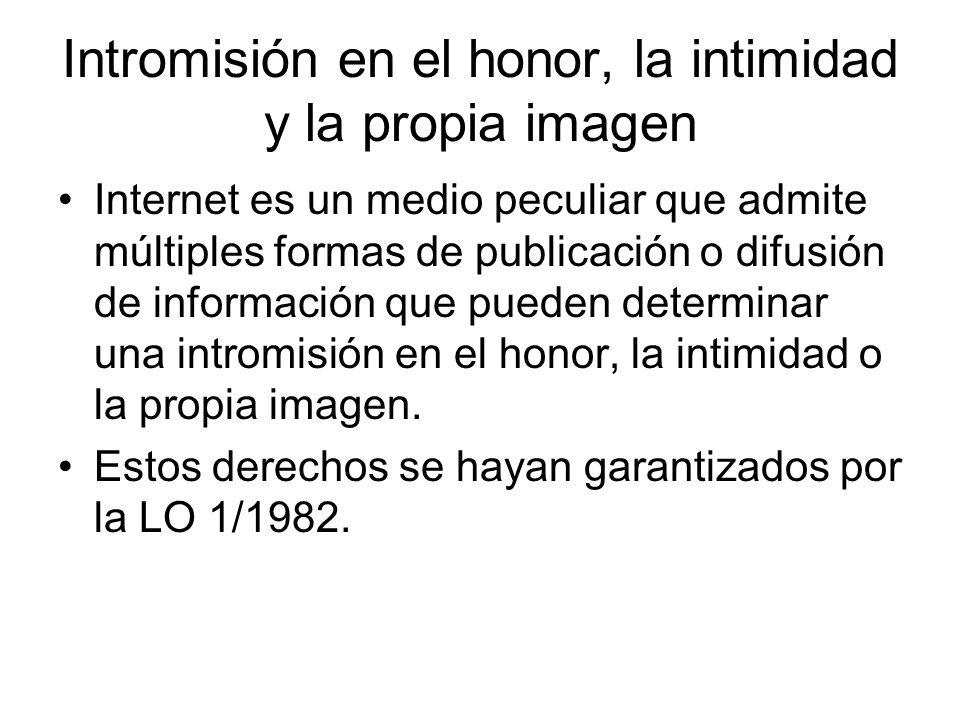 Intromisión en el honor, la intimidad y la propia imagen Internet es un medio peculiar que admite múltiples formas de publicación o difusión de información que pueden determinar una intromisión en el honor, la intimidad o la propia imagen.