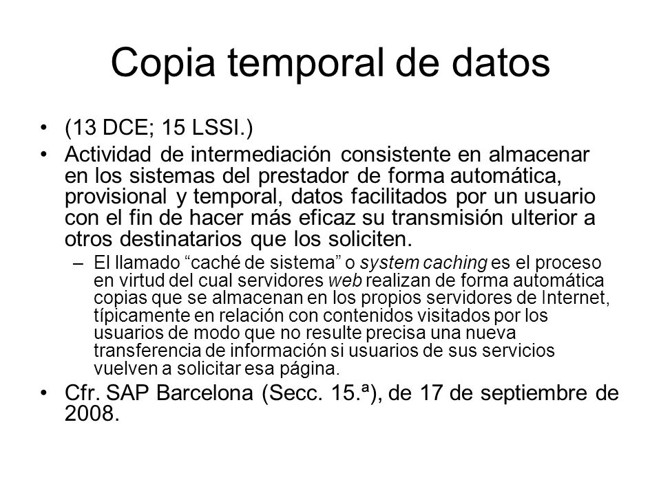 Copia temporal de datos (13 DCE; 15 LSSI.) Actividad de intermediación consistente en almacenar en los sistemas del prestador de forma automática, pro