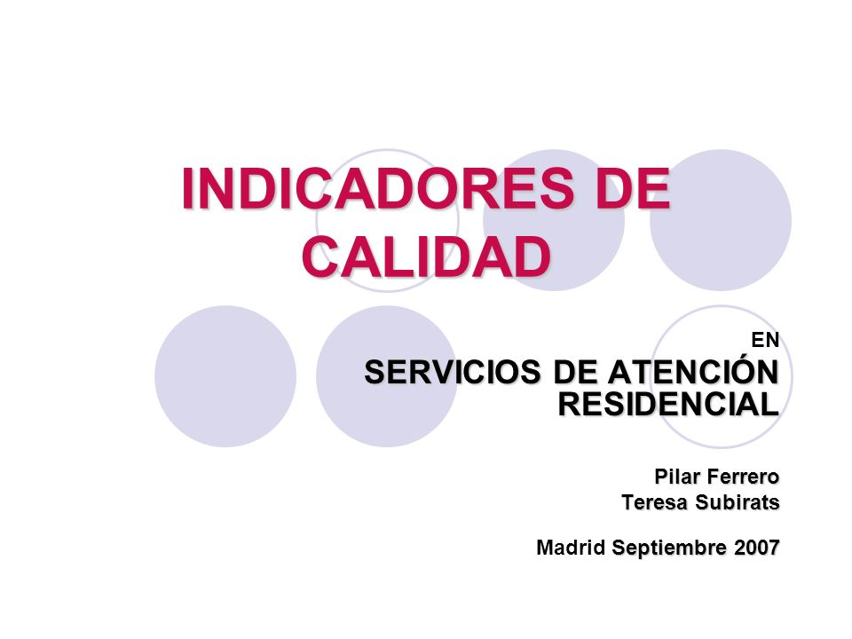 INDICADORES DE CALIDAD EN SERVICIOS DE ATENCIÓN RESIDENCIAL Pilar Ferrero Teresa Subirats Septiembre 2007 Madrid Septiembre 2007