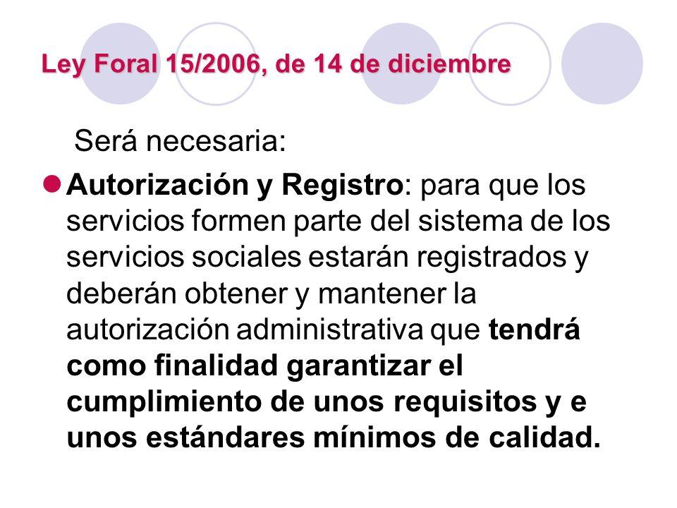 Ley Foral 15/2006, de 14 de diciembre Será necesaria: Autorización y Registro: para que los servicios formen parte del sistema de los servicios social