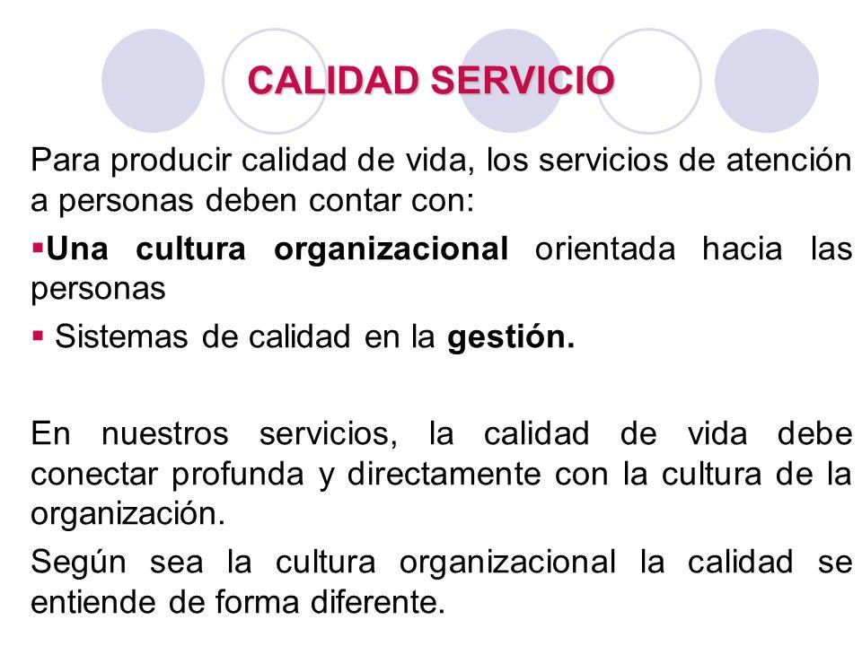 CALIDAD SERVICIO Para producir calidad de vida, los servicios de atención a personas deben contar con: Una cultura organizacional orientada hacia las