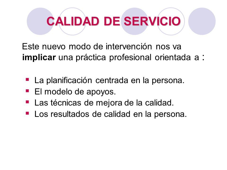 CALIDAD DE SERVICIO Este nuevo modo de intervención nos va implicar una práctica profesional orientada a : La planificación centrada en la persona. El