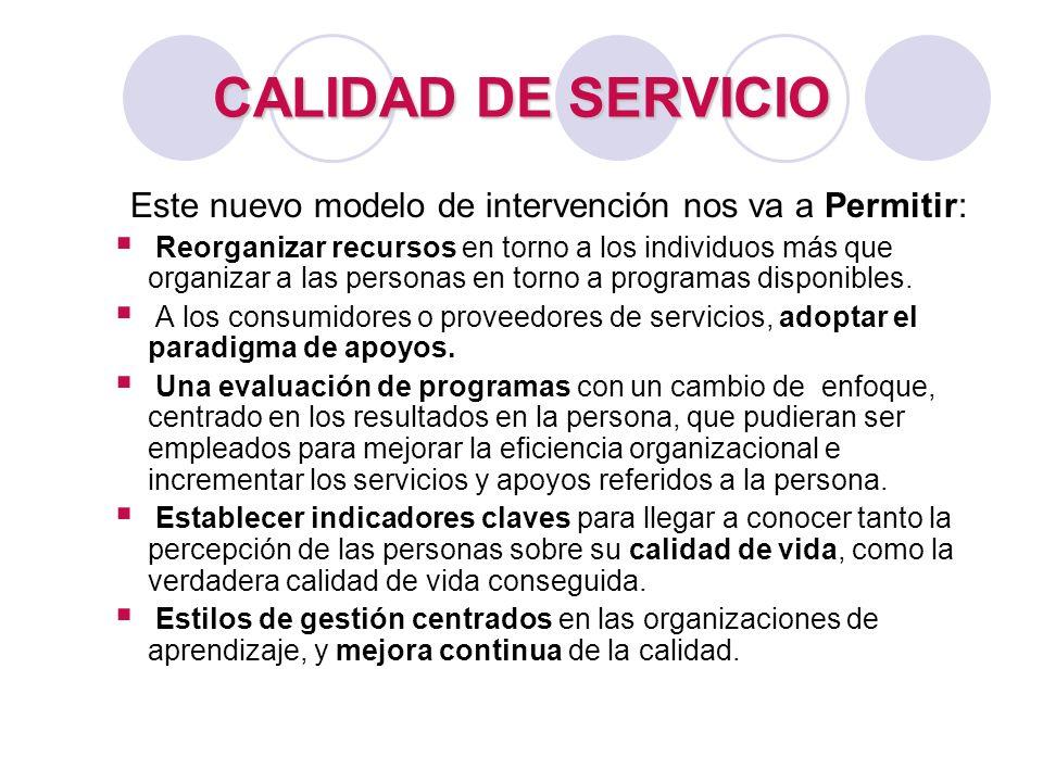 CALIDAD DE SERVICIO Este nuevo modelo de intervención nos va a Permitir: Reorganizar recursos en torno a los individuos más que organizar a las person